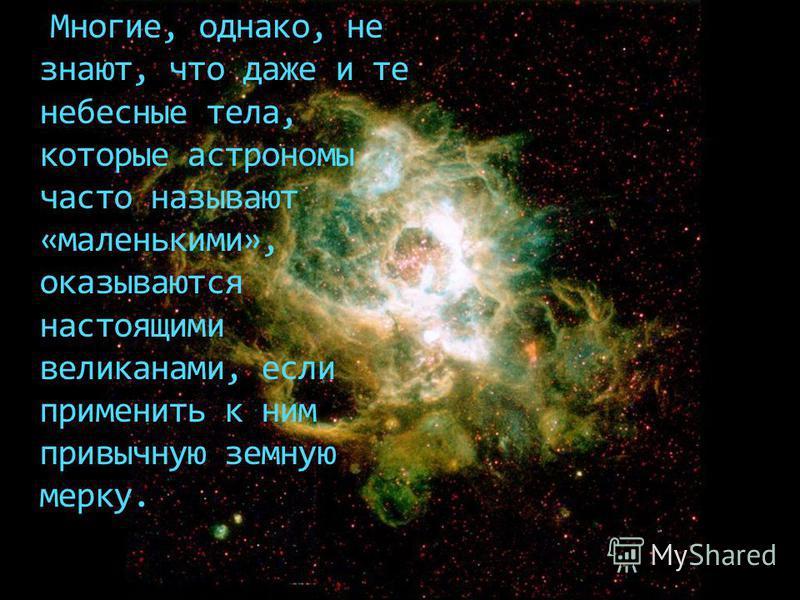 Многие, однако, не знают, что даже и те небесные тела, которые астрономы часто называют «маленькими», оказываются настоящими великанами, если применить к ним привычную земную мерку.