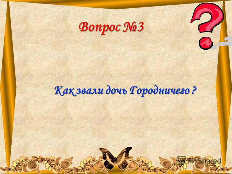 11.08.201510 Вопрос 3 Как звали дочь Городничего ?