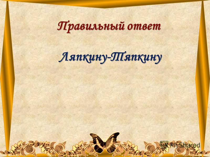 11.08.201539 Правильный ответ Ляпкину-Тяпкину