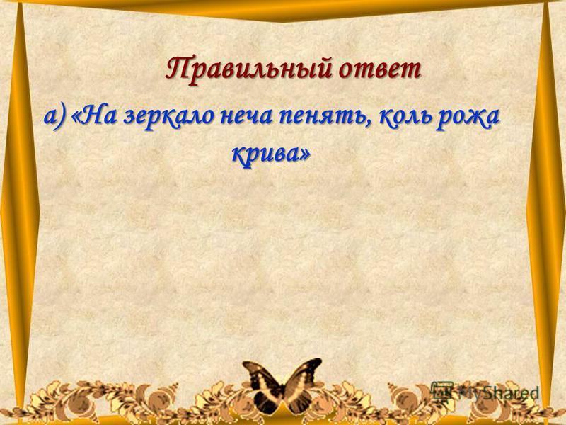 11.08.201550 Правильный ответ а) «На зеркало неча пенять, коль рожа крива»