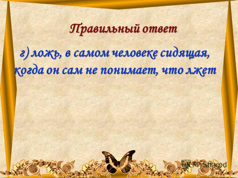 11.08.201558 Правильный ответ г) ложь, в самом человеке сидящая, когда он сам не понимает, что лжет