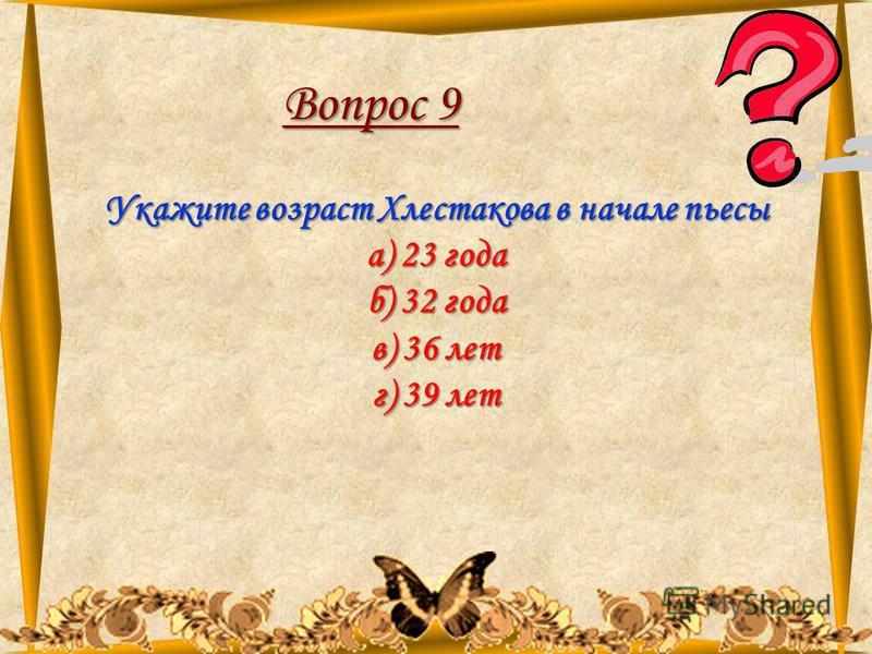 11.08.201561 Вопрос 9 Укажите возраст Хлестакова в начале пьесы а) 23 года б) 32 года в) 36 лет г) 39 лет