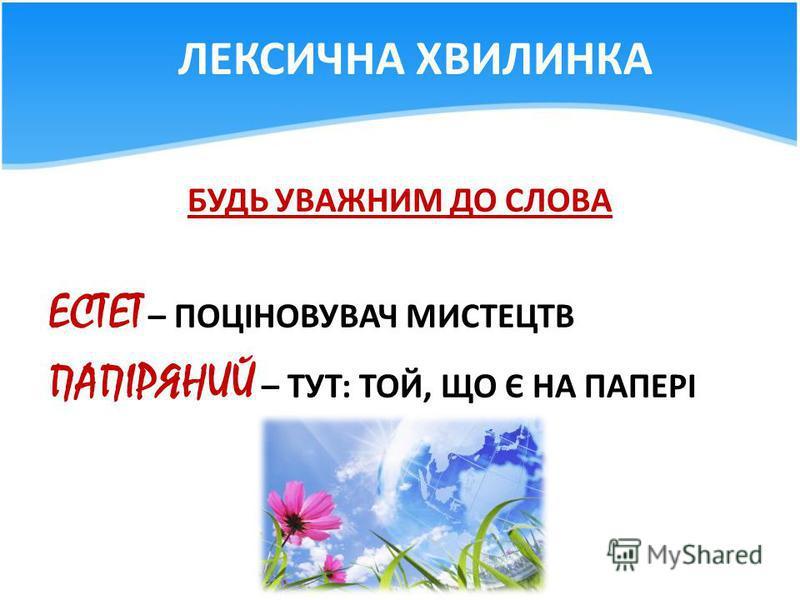 ЛЕКСИЧНА ХВИЛИНКА БУДЬ УВАЖНИМ ДО СЛОВА ЕСТЕТ – ПОЦІНОВУВАЧ МИСТЕЦТВ ПАПІРЯНИЙ – ТУТ: ТОЙ, ЩО Є НА ПАПЕРІ
