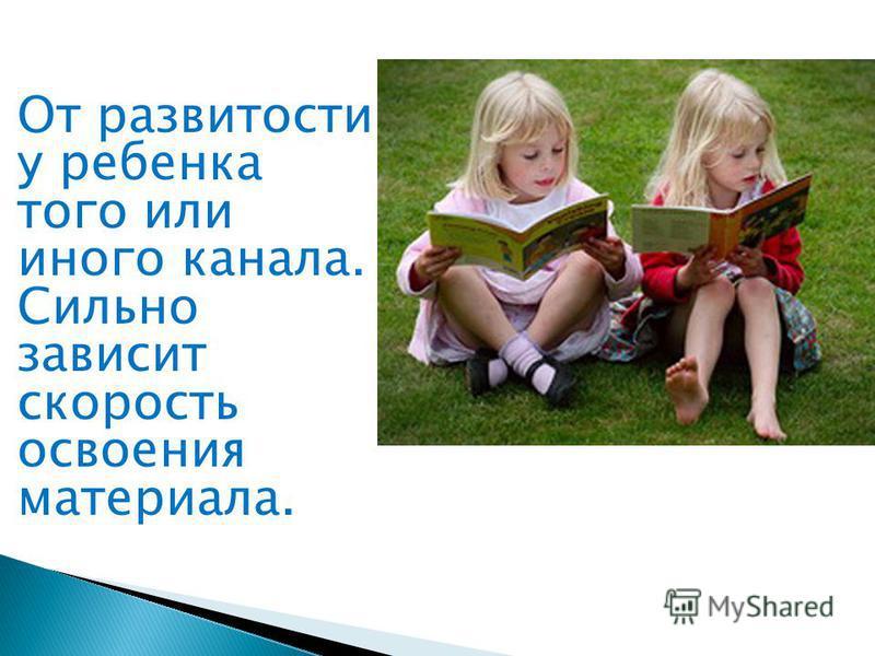 От развитости у ребенка того или иного канала. Сильно зависит скорость освоения материала.