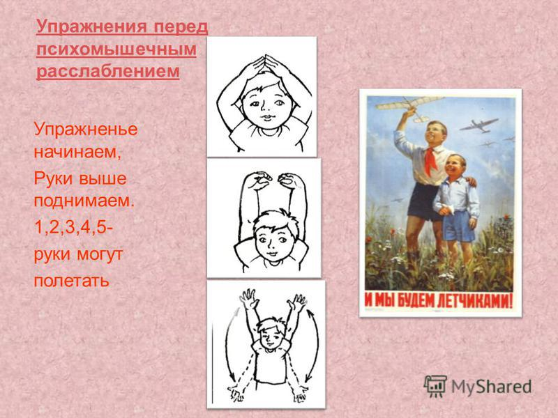 Упражнения перед психомышечным расслаблением Упражненье начинаем, Руки выше поднимаем. 1,2,3,4,5- руки могут полетать