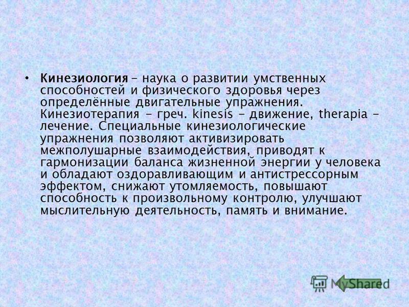 Кинезиология - наука о развитии умственных способностей и физического здоровья через определённые двигательные упражнения. Кинезиотерапия - греч. kinesis - движение, therapia - лечение. Специальные кинезиологические упражнения позволяют активизироват