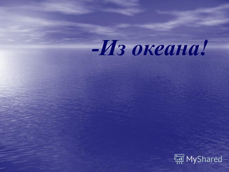 -Из океана!