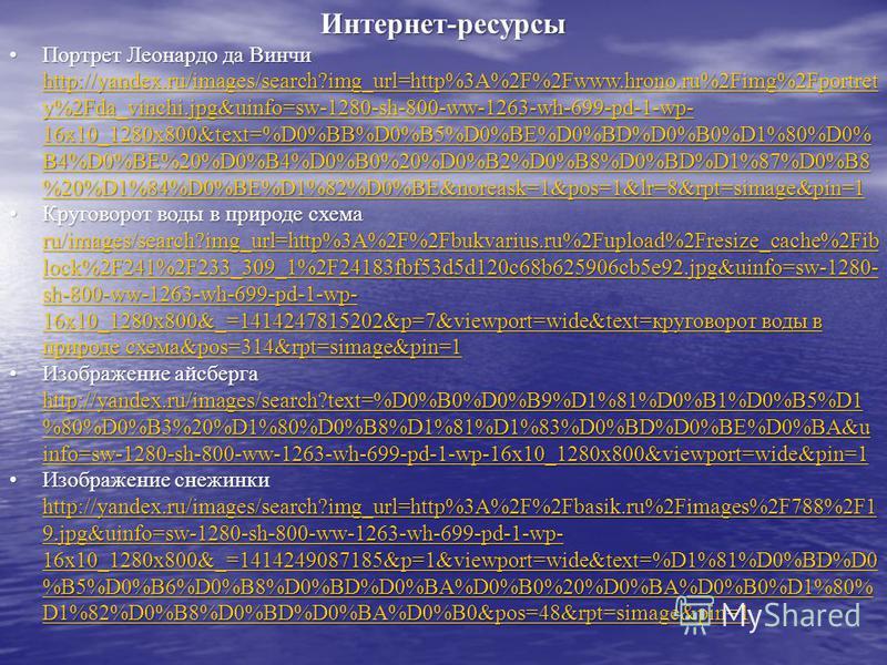Интернет-ресурсы Портрет Леонардо да Винчи http://yandex.ru/images/search?img_url=http%3A%2F%2Fwww.hrono.ru%2Fimg%2Fportret y%2Fda_vinchi.jpg&uinfo=sw-1280-sh-800-ww-1263-wh-699-pd-1-wp- 16x10_1280x800&text=%D0%BB%D0%B5%D0%BE%D0%BD%D0%B0%D1%80%D0% B4