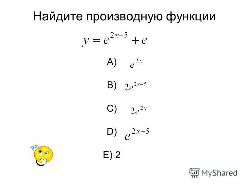 Найдите производную функции A) B) C) D) E) 2