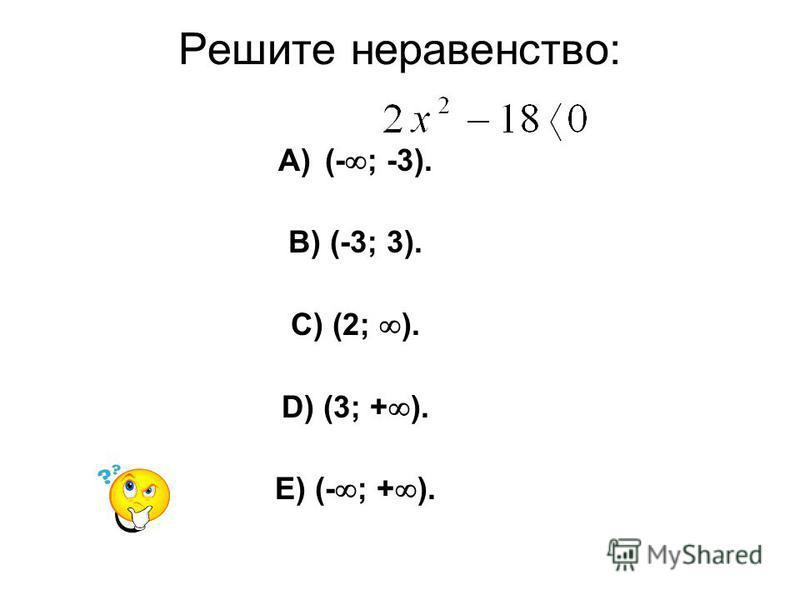 Решите неравенство: A)(- ; -3). B) (-3; 3). C) (2; ). D) (3; + ). E) (- ; + ).