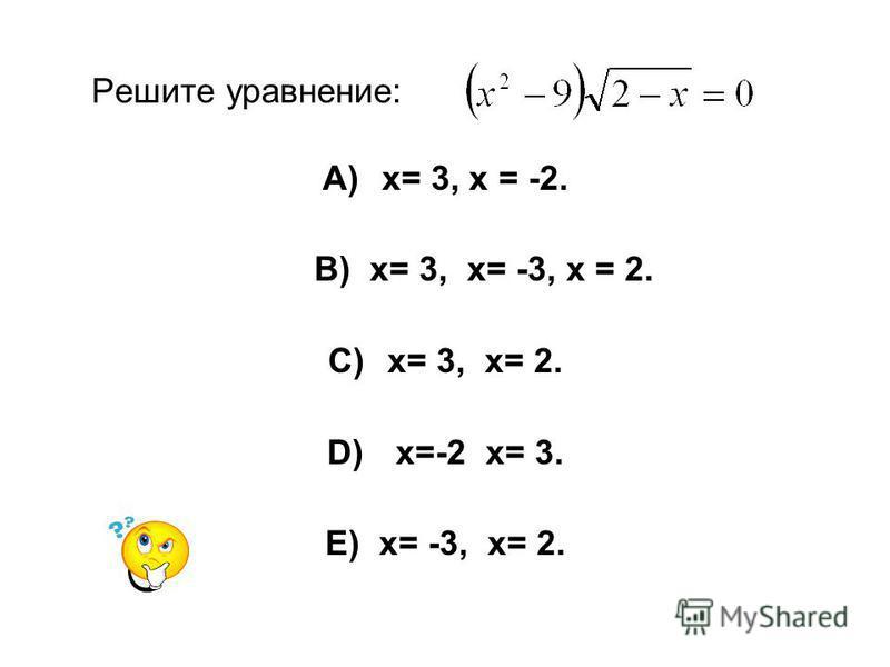 Решите уравнение: A)х= 3, х = -2. B) х= 3, х= -3, х = 2. C)х= 3, х= 2. D) х=-2 х= 3. E) х= -3, х= 2.