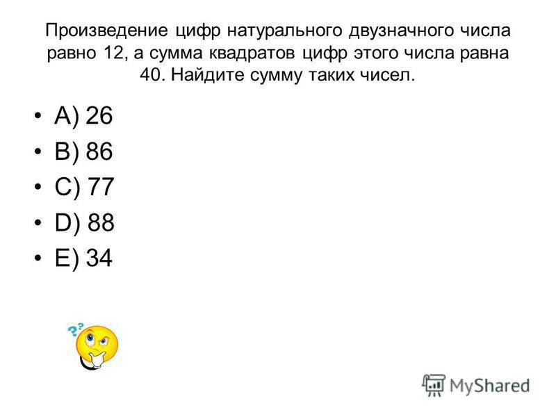 Произведение цифр натурального двузначного числа равно 12, а сумма квадратов цифр этого числа равна 40. Найдите сумму таких чисел. A) 26 B) 86 C) 77 D) 88 E) 34