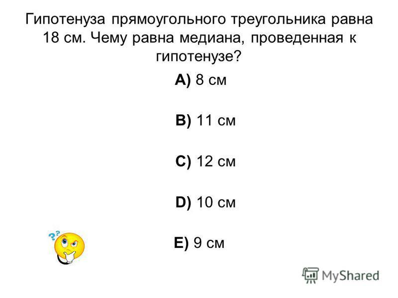 Гипотенуза прямоугольного треугольника равна 18 см. Чему равна медиана, проведенная к гипотенузе? A) 8 см B) 11 см C) 12 см D) 10 см E) 9 см
