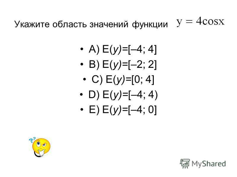 Укажите область значений функции A) E(y)=[–4; 4] B) E(y)=[–2; 2] C) E(y)=[0; 4] D) E(y)=[–4; 4) E) E(y)=[–4; 0]