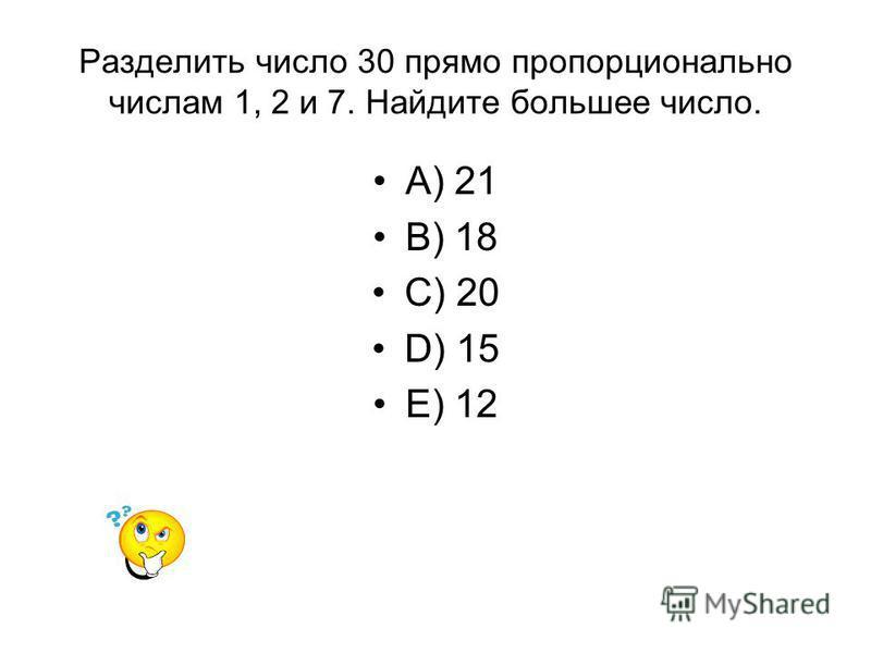 Разделить число 30 прямо пропорционально числам 1, 2 и 7. Найдите большее число. A) 21 B) 18 C) 20 D) 15 E) 12