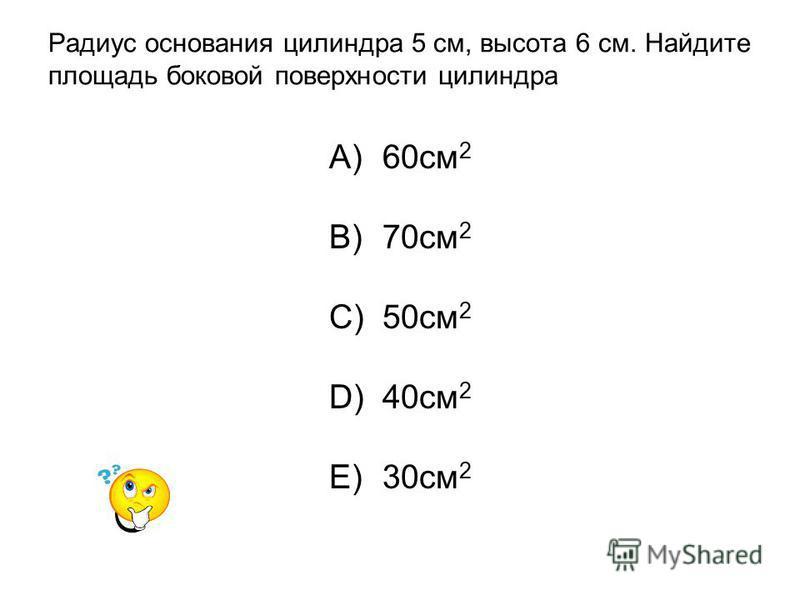 Радиус основания цилиндра 5 см, высота 6 см. Найдите площадь боковой поверхности цилиндра A)60 см 2 B)70 см 2 C)50 см 2 D)40 см 2 E)30 см 2
