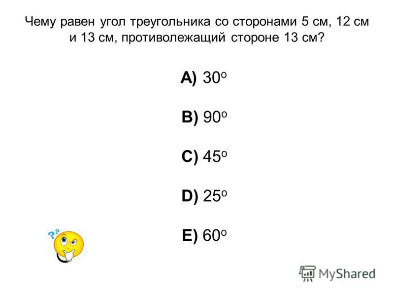 Чему равен угол треугольника со сторонами 5 см, 12 см и 13 см, противолежащий стороне 13 см? A) 30 о B) 90 о C) 45 о D) 25 о E) 60 о