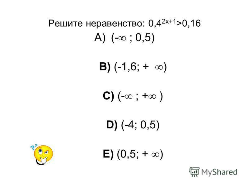 Решите неравенство: 0,4 2x+1 >0,16 A)(- ; 0,5) B) (-1,6; + ) C) (- ; + ) D) (-4; 0,5) E) (0,5; + )