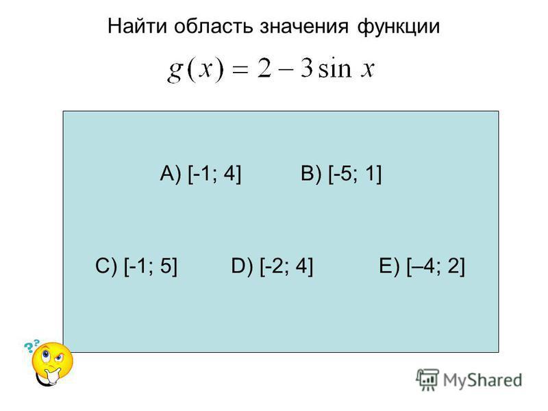 Найти область значения функции А) [-1; 4] В) [-5; 1] С) [-1; 5] D) [-2; 4] Е) [–4; 2]