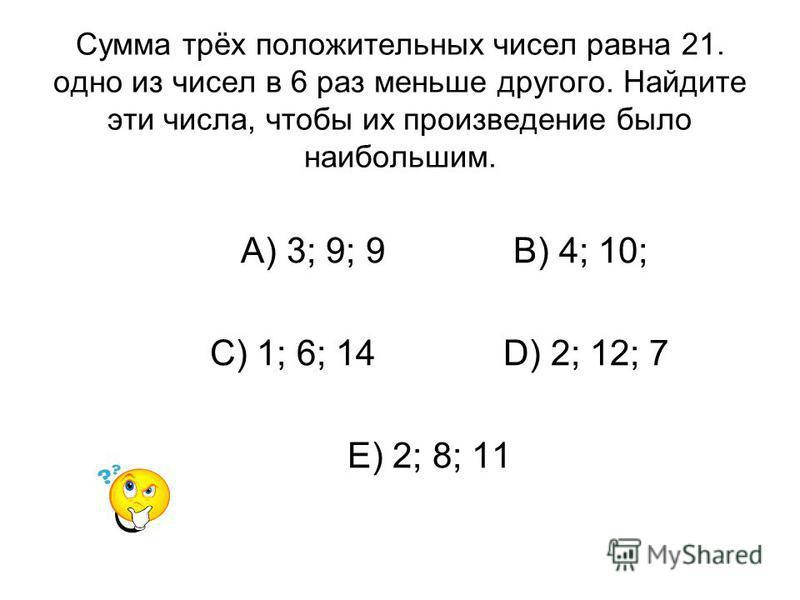 Сумма трёх положительных чисел равна 21. одно из чисел в 6 раз меньше другого. Найдите эти числа, чтобы их произведение было наибольшим. А) 3; 9; 9 В) 4; 10; С) 1; 6; 14 D) 2; 12; 7 Е) 2; 8; 11
