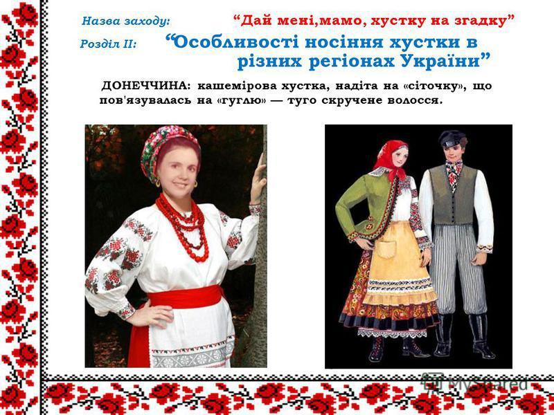 ДОНЕЧЧИНА: кашемірова хустка, надіта на «сіточку», що пов'язувалась на «гуглю» туго скручене волосся. Назва заходу: Дай мені,мамо, хустку на згадку Розділ ІІ: Особливості носіння хустки в різних регіонах України