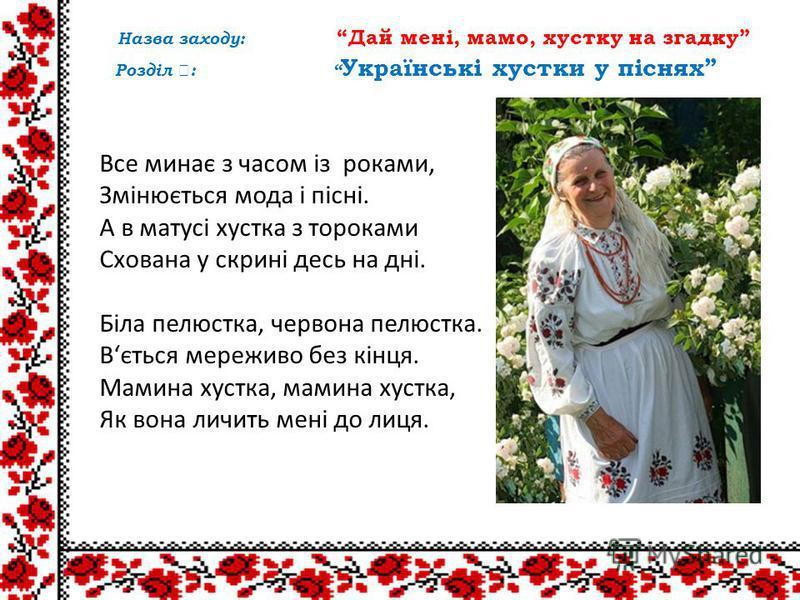 Назва заходу: Дай мені, мамо, хустку на згадку Розділ : Українські хустки у піснях Все минає з часом із роками, Змінюється мода і пісні. А в матусі хустка з тороками Схована у скрині десь на дні. Біла пелюстка, червона пелюстка. Вється мереживо без к