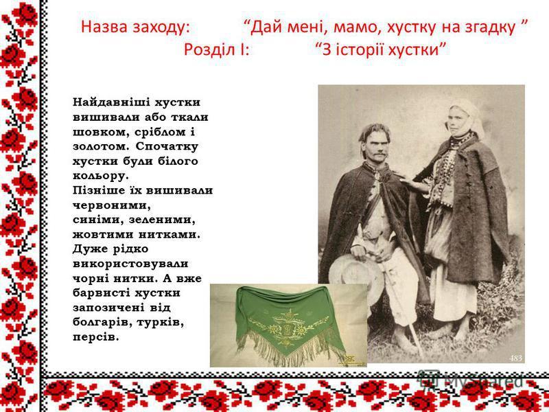 Найдавніші хустки вишивали або ткали шовком, сріблом і золотом. Спочатку хустки були білого кольору. Пізніше їх вишивали червоними, синіми, зеленими, жовтими нитками. Дуже рідко використовували чорні нитки. А вже барвисті хустки запозичені від болгар