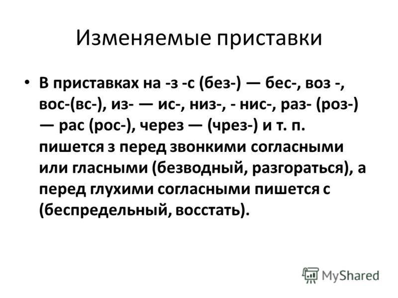 Изменяемые приставки В приставках на -з -с (без-) бес-, воз -, вос-(вс-), из- ис-, низ-, - нис-, раз- (роз-) рас (рос-), череззз (чрез-) и т. п. пишется з перед звонкими согласными или гласными (безводный, разгораться), а перед глухими согласными пиш