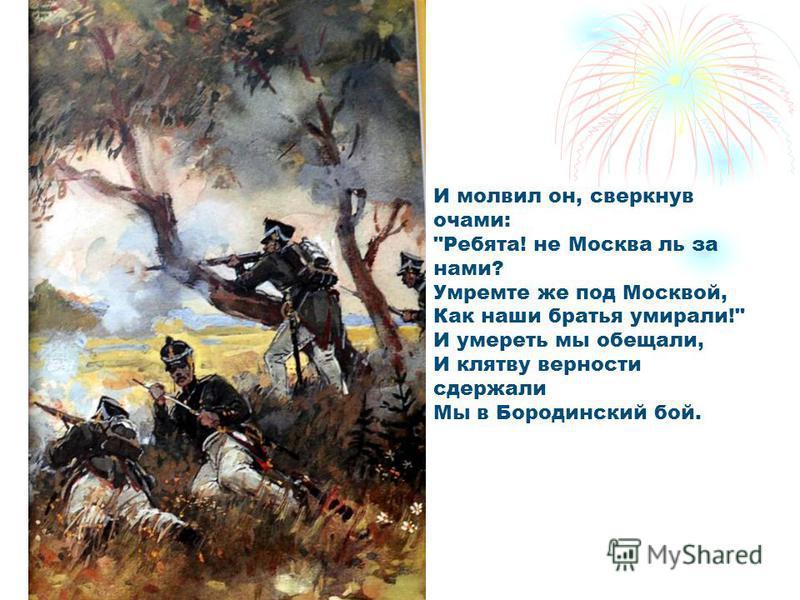 И молвил он, сверкнув очами: Ребята! не Москва ль за нами? Умремте же под Москвой, Как наши братья умирали! И умереть мы обещали, И клятву верности сдержали Мы в Бородинский бой.