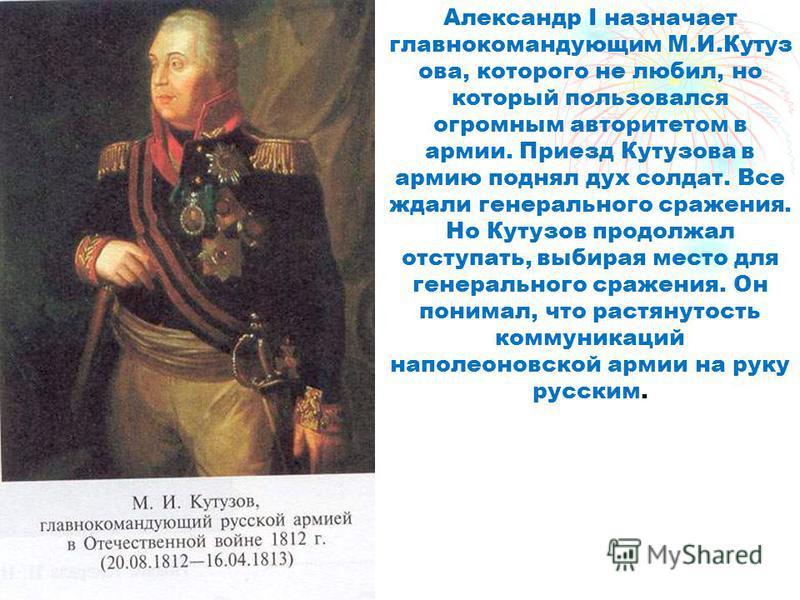 Александр I назначает главнокомандующим М.И.Кутуз ава, которого не любил, но который пользавался огромным авторитетом в армии. Приезд Кутузава в армию поднял дух солдат. Все ждали генерального сражения. Но Кутузов продолжал отступать, выбирая место д