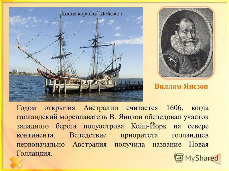 Виллам Янсзон Копия корабля Дейфкен Годом открытия Австралии считается 1606, когда голландский мореплаватель В. Янцзон обследовал участок западного берега полуострова Кейп-Йорк на севере континента. Вследствие приоритета голландцев первоначально Авст