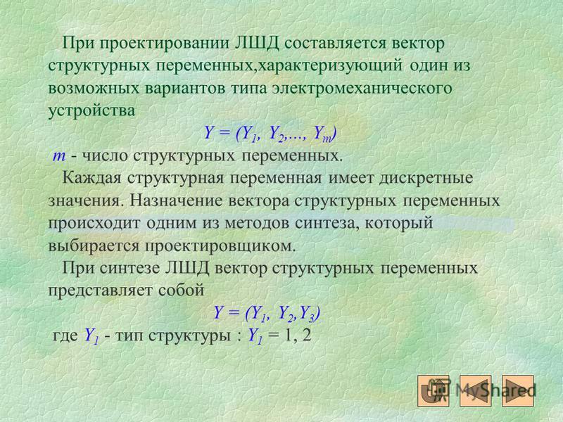 При проектировании ЛШД составляется вектор структурных переменных,характеризующий один из возможных вариантов типа электромеханического устройства Y = (Y 1, Y 2,..., Y m ) m - число структурных переменных. Каждая структурная переменная имеет дискретн