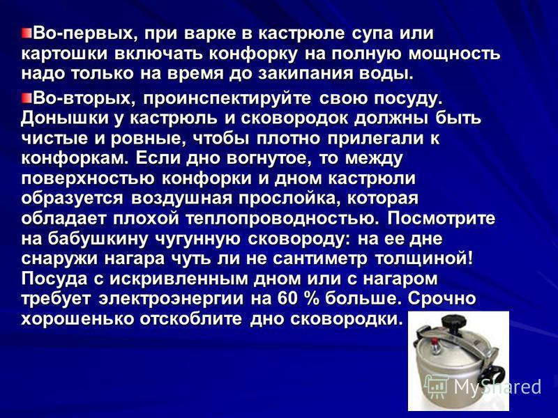 Во-первых, при варке в кастрюле супа или картошки включать конфорку на полную мощность надо только на время до закипания воды. Во-вторых, проинспектируйте свою посуду. Донышки у кастрюль и сковородок должны быть чистые и ровные, чтобы плотно прилегал