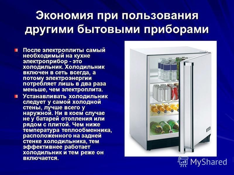 Экономия при пользования другими бытовыми приборами После электроплиты самый необходимый на кухне электроприбор - это холодильник. Холодильник включен в сеть всегда, а потому электроэнергии потребляет лишь в два раза меньше, чем электроплита. Устанав