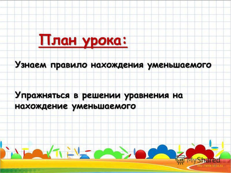 План урока: 12 Узнаем правило нахождения уменьшаемого Упражняться в решении уравнения на нахождение уменьшаемого
