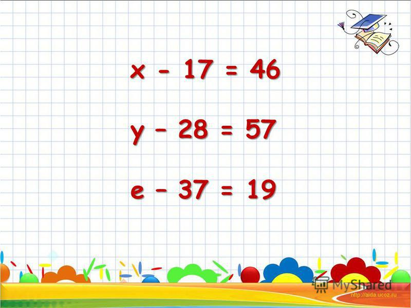 х - 17 = 46 х - 17 = 46 у – 28 = 57 у – 28 = 57 е – 37 = 19 е – 37 = 19