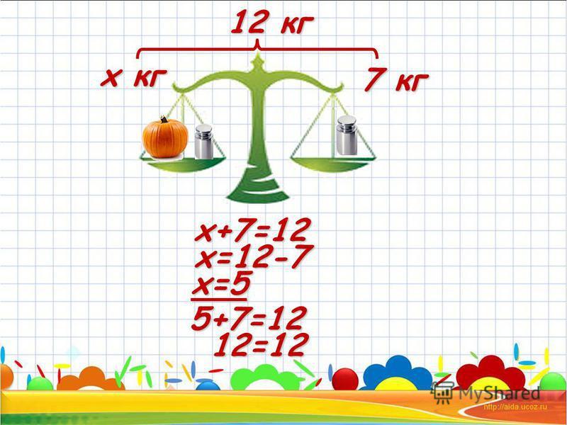 х кг 12 кг 7 кг х+7=12 х=12-7 х=5 5+7=12 12=12