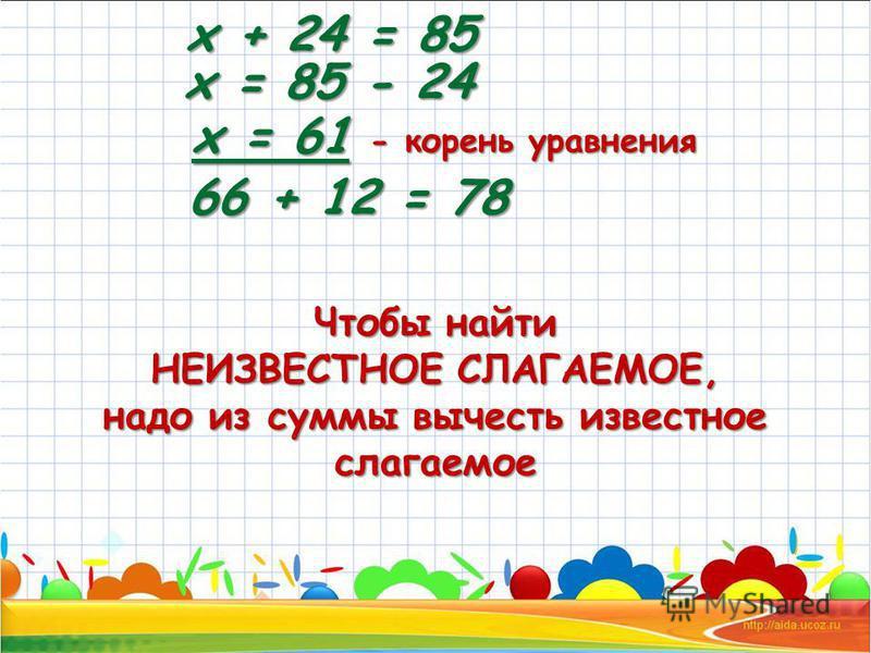 х + 24 = 85 х = 85 - 24 х = 61 - корень уравнения 66 + 12 = 78 Чтобы найти НЕИЗВЕСТНОЕ СЛАГАЕМОЕ, надо из суммы вычесть известное слагаемое