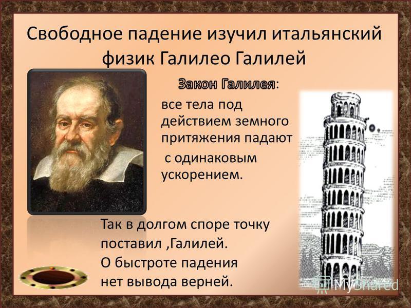 Свободное падение изучил итальянский физик Галилео Галилей Так в долгом споре точку поставил,Галилей. О быстроте падения нет вывода верней.