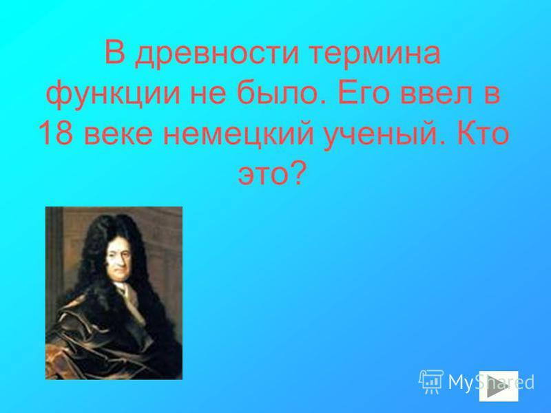 В древности термина функции не было. Его ввел в 18 веке немецкий ученый. Кто это?