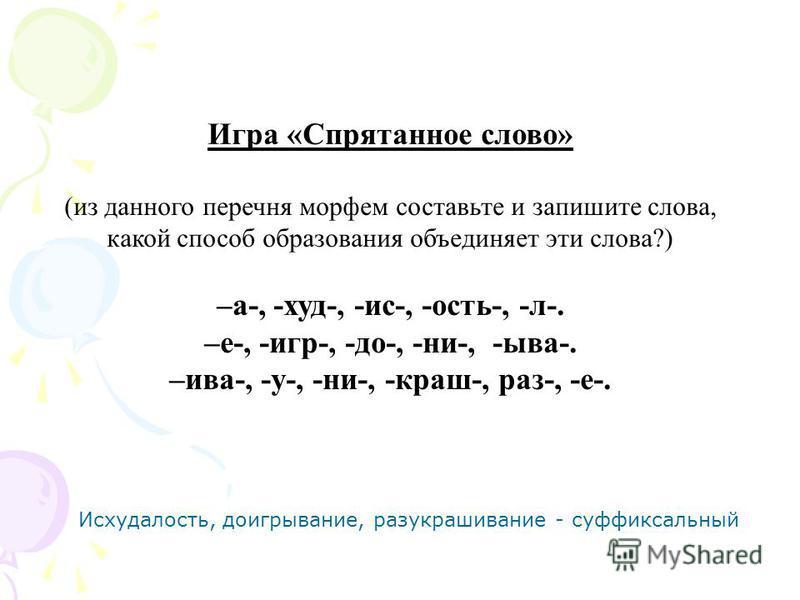 Игра «Спрятанное слово» (из данного перечня морфем составьте и запишите слова, какой способ образования объединяет эти слова?) –а-, -худ-, -ис-, -ость-, -л-. –е-, -игр-, -до-, -ни-, -ыва-. –ива-, -у-, -ни-, -краш-, раз-, -е-. Исхудалость, доигрывание