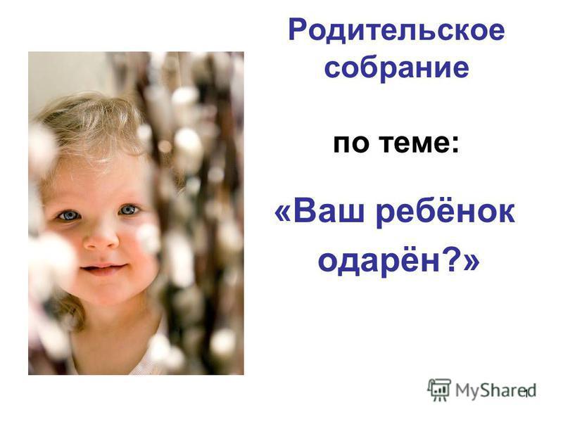 1 Родительское собрание по теме: «Ваш ребёнок одарён?»