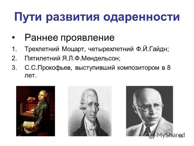 14 Пути развития одаренности Раннее проявление 1. Трехлетний Моцарт, четырехлетний Ф.Й.Гайдн; 2. Пятилетний Я.Л.Ф.Мендельсон; 3.С.С.Прокофьев, выступивший композитором в 8 лет.