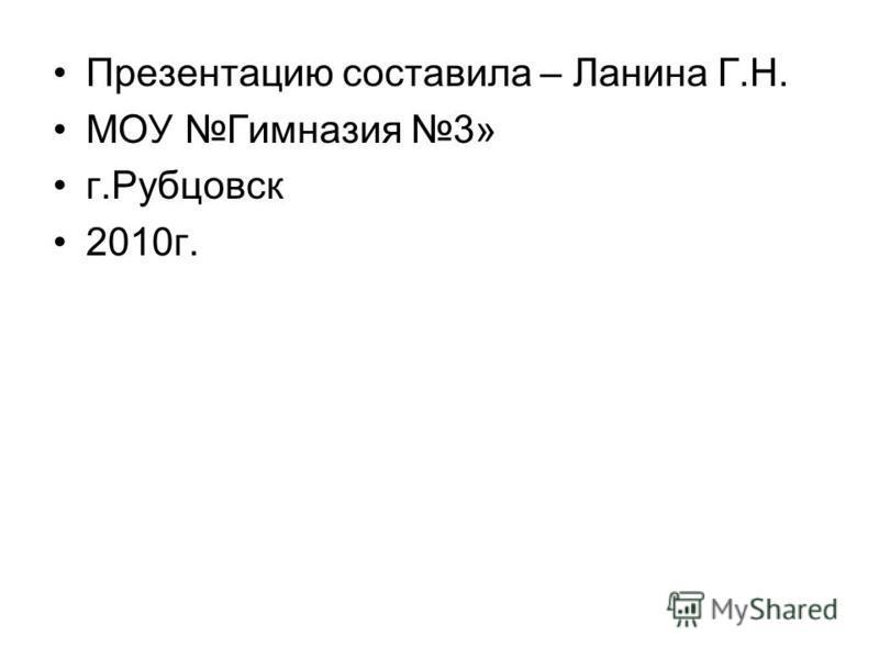 Презентацию составила – Ланина Г.Н. МОУ Гимназия 3» г.Рубцовск 2010 г.