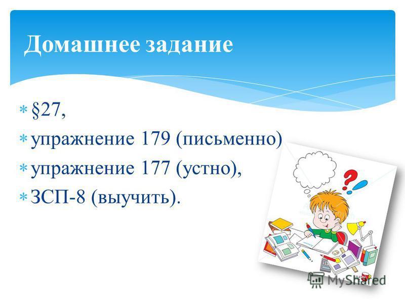 §27, упражнение 179 (письменно), упражнение 177 (устно), ЗСП-8 (выучить). Домашнее задание
