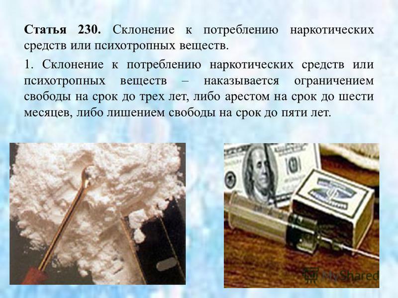Статья 230. Склонение к потреблению наркотических средств или психотропных веществ. 1. Склонение к потреблению наркотических средств или психотропных веществ – наказывается ограничением свободы на срок до трех лет, либо арестом на срок до шести месяц