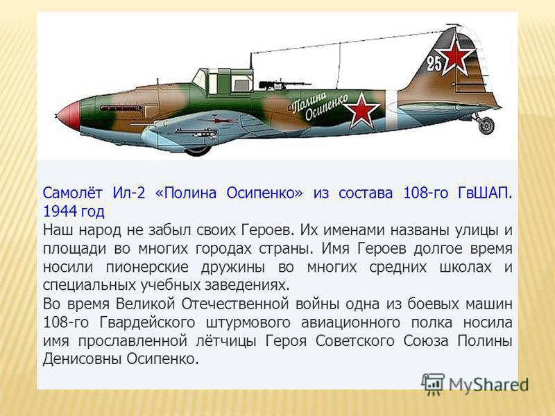 Самолёт Ил-2 «Полина Осипенко» из состава 108-го ГвШАП. 1944 год Наш народ не забыл своих Героев. Их именами названы улицы и площади во многих городах страны. Имя Героев долгое время носили пионерские дружины во многих средних школах и специальных уч