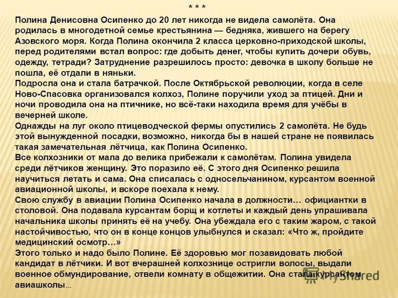 * * * Полина Денисовна Осипенко до 20 лет никогда не видела самолёта. Она родилась в многодетной семье крестьянина бедняка, жившего на берегу Азовского моря. Когда Полина окончила 2 класса церковно-приходской школы, перед родителями встал вопрос: где