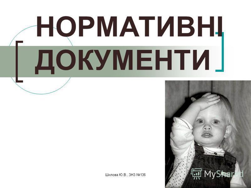 Шилова Ю.В., ЗНЗ 136 НОРМАТИВНІ ДОКУМЕНТИ