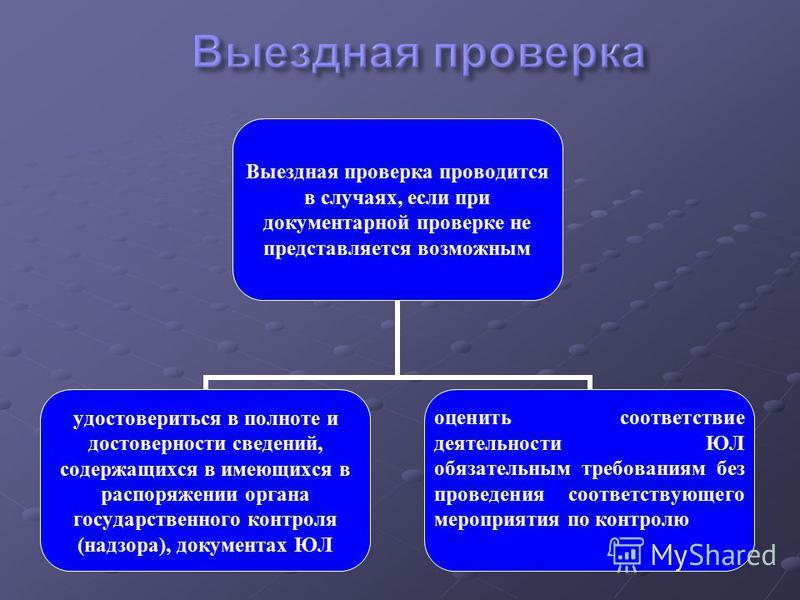 Выездная проверка проводится в случаях, если при документарной проверке не представляется возможным удостовериться в полноте и достоверности сведений, содержащихся в имеющихся в распоряжении органа государственного контроля (надзора), документах ЮЛ о
